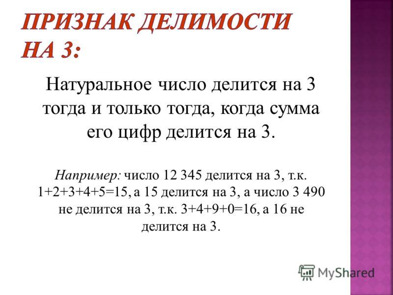 Натуральное число делится на 3 тогда и только тогда, когда сумма его цифр делится на 3. Например : число 12 345 делится на 3, т. к. 1+2+3+4+5=15, а 15 делится на 3, а число 3 490 не делится на 3, т. к. 3+4+9+0=16, а 16 не делится на 3.