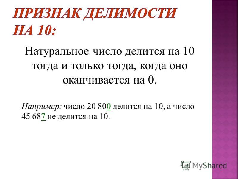 Натуральное число делится на 10 тогда и только тогда, когда оно оканчивается на 0. Например : число 20 800 делится на 10, а число 45 687 не делится на 10.