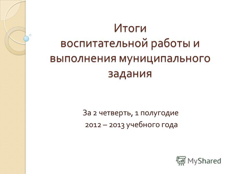 Итоги воспитательной работы и выполнения муниципального задания За 2 четверть, 1 полугодие 2012 – 2013 учебного года