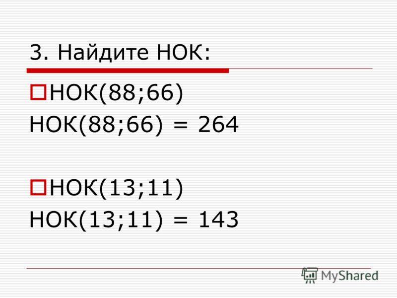 3. Найдите НОК: НОК(88;66) НОК(88;66) = 264 НОК(13;11) НОК(13;11) = 143