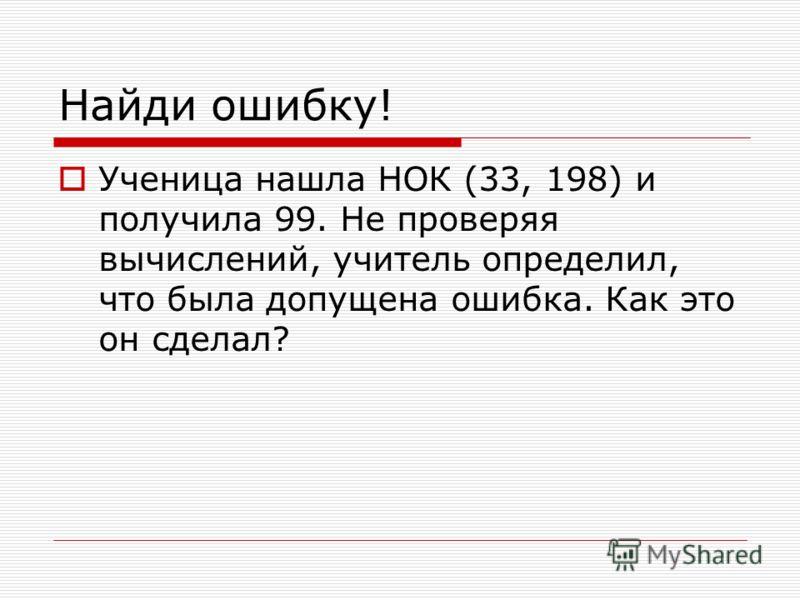 Найди ошибку! Ученица нашла НОК (33, 198) и получила 99. Не проверяя вычислений, учитель определил, что была допущена ошибка. Как это он сделал?