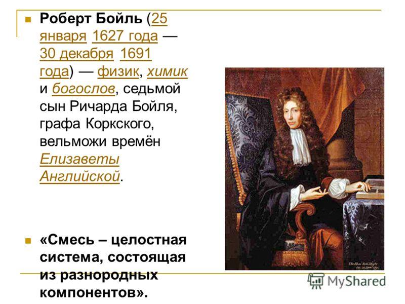 Роберт Бойль (25 января 1627 года 30 декабря 1691 года) физик, химик и богослов, седьмой сын Ричарда Бойля, графа Коркского, вельможи времён Елизаветы Английской.25 января1627 года 30 декабря1691 годафизикхимикбогослов Елизаветы Английской «Смесь – ц