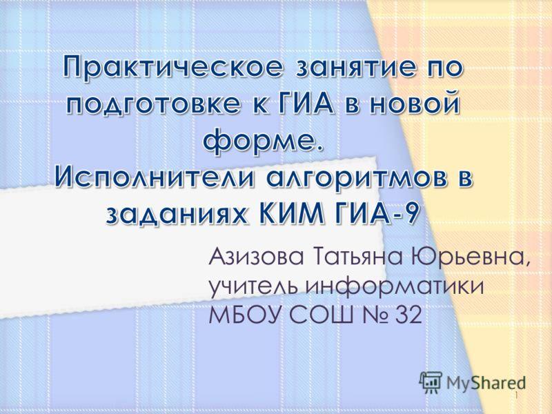 Азизова Татьяна Юрьевна, учитель информатики МБОУ СОШ 32 1