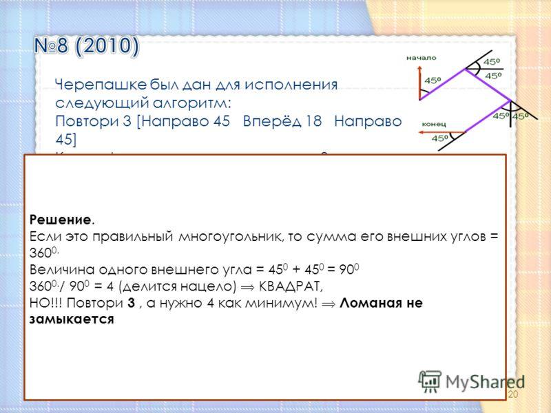 Черепашке был дан для исполнения следующий алгоритм: Повтори 3 [Направо 45 Вперёд 18 Направо 45] Какая фигура появится на экране? 1.восьмиконечная звезда 2.правильный восьмиугольник 3.незамкнутая ломаная линия 4.квадрат Решение. Если это правильный м