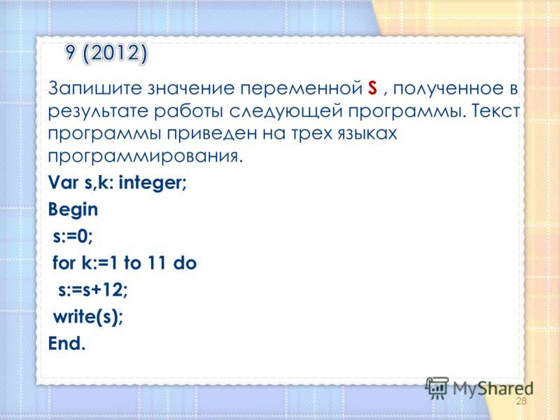Запишите значение переменной S, полученное в результате работы следующей программы. Текст программы приведен на трех языках программирования. Var s,k: integer; Begin s:=0; for k:=1 to 11 do s:=s+12; write(s); End. 28