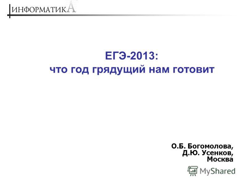 ЕГЭ-2013: что год грядущий нам готовит О.Б. Богомолова, Д.Ю. Усенков, Москва
