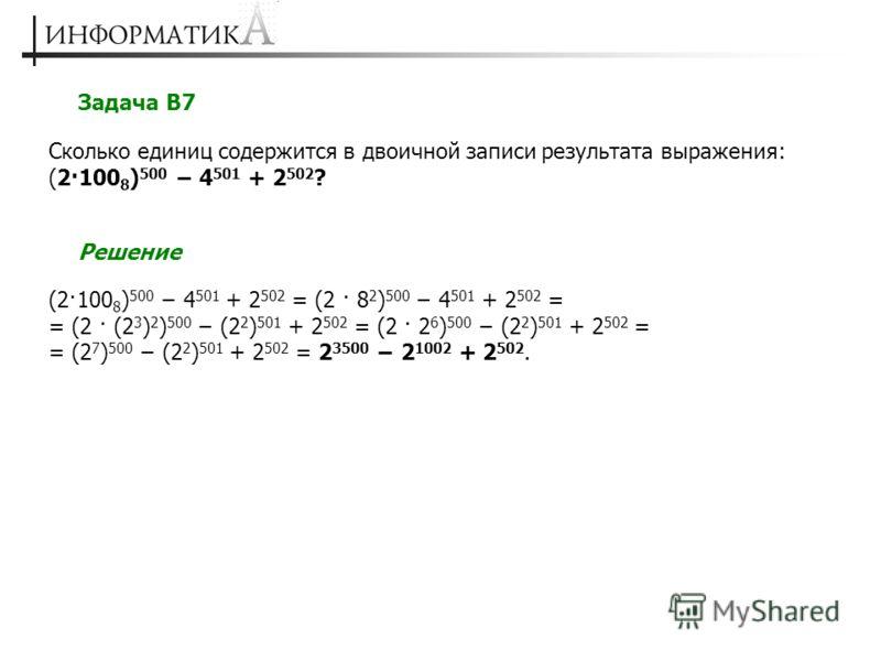 Задача В7 Сколько единиц содержится в двоичной записи результата выражения: (2·100 8 ) 500 4 501 + 2 502 ? Решение (2·100 8 ) 500 4 501 + 2 502 = (2 · 8 2 ) 500 4 501 + 2 502 = = (2 · (2 3 ) 2 ) 500 (2 2 ) 501 + 2 502 = (2 · 2 6 ) 500 (2 2 ) 501 + 2