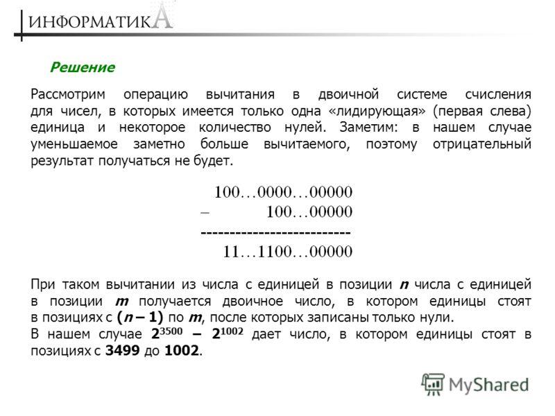 Решение Рассмотрим операцию вычитания в двоичной системе счисления для чисел, в которых имеется только одна «лидирующая» (первая слева) единица и некоторое количество нулей. Заметим: в нашем случае уменьшаемое заметно больше вычитаемого, поэтому отри