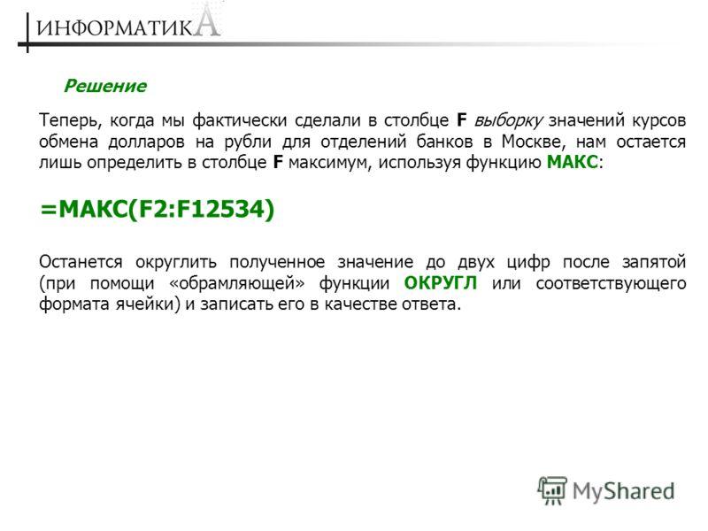 Решение Теперь, когда мы фактически сделали в столбце F выборку значений курсов обмена долларов на рубли для отделений банков в Москве, нам остается лишь определить в столбце F максимум, используя функцию МАКС: =МАКС(F2:F12534) Останется округлить по