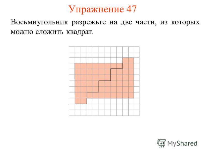 Упражнение 47 Восьмиугольник разрежьте на две части, из которых можно сложить квадрат.