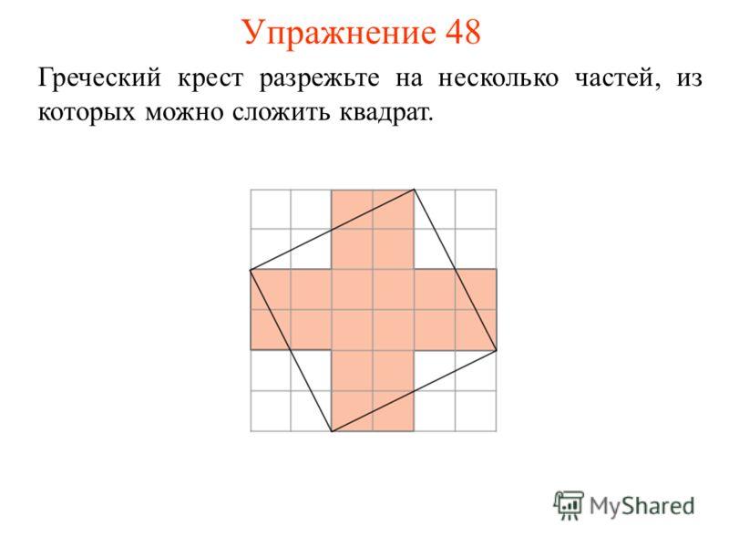 Упражнение 48 Греческий крест разрежьте на несколько частей, из которых можно сложить квадрат.