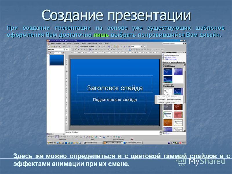 Создание презентации При создании презентации на основе уже существующих шаблонов оформления Вам достаточно лишь выбрать понравившийся Вам дизайн. Здесь же можно определиться и с цветовой гаммой слайдов и с эффектами анимации при их смене.