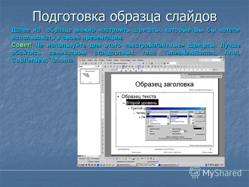 Подготовка образца слайдов Далее на образце можно настроить шрифты, которые Вы бы хотели использовать в своей презентации. Совет! Не используйте для этого «экстравагантные» шрифты. Лучше обойтись семейством стандартных типа TimesNewRoman, Arial, Cour