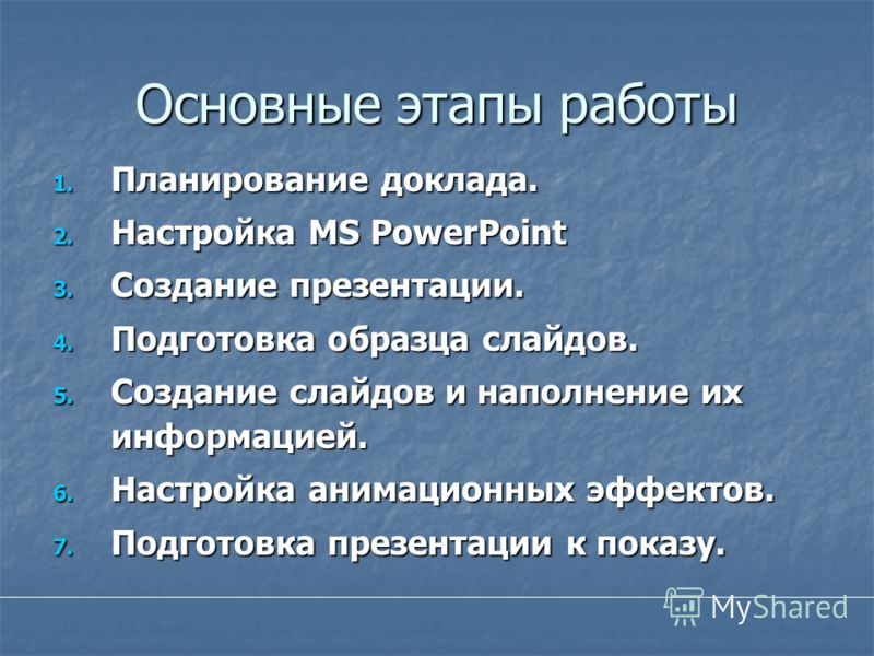 Основные этапы работы 1. Планирование доклада. 2. Настройка MS PowerPoint 3. Создание презентации. 4. Подготовка образца слайдов. 5. Создание слайдов и наполнение их информацией. 6. Настройка анимационных эффектов. 7. Подготовка презентации к показу.