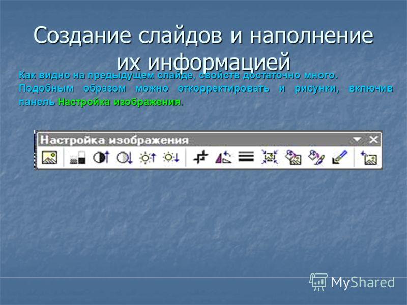 Создание слайдов и наполнение их информацией Как видно на предыдущем слайде, свойств достаточно много. Подобным образом можно откорректировать и рисунки, включив панель Настройка изображения.