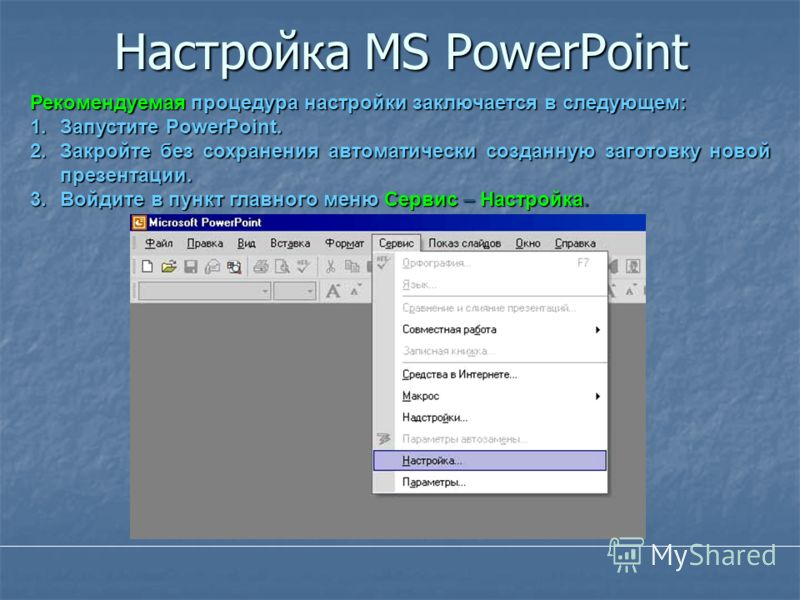 Настройка MS PowerPoint Рекомендуемая процедура настройки заключается в следующем: 1.Запустите PowerPoint. 2.Закройте без сохранения автоматически созданную заготовку новой презентации. 3.Войдите в пункт главного меню Сервис – Настройка.