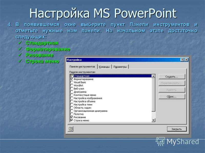 Настройка MS PowerPoint 4.В появившемся окне выберите пункт Панели инструментов и отметьте нужные нам панели. На начальном этапе достаточно следующих: Стандартная Стандартная Форматирование Форматирование Рисование Рисование Строка меню Строка меню