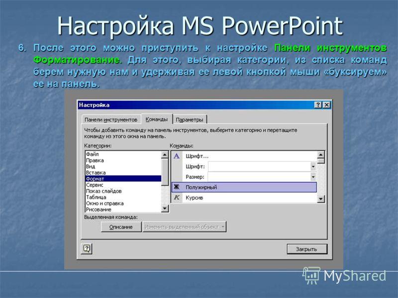 Настройка MS PowerPoint 6.После этого можно приступить к настройке Панели инструментов Форматирование. Для этого, выбирая категории, из списка команд берем нужную нам и удерживая ее левой кнопкой мыши «буксируем» ее на панель.
