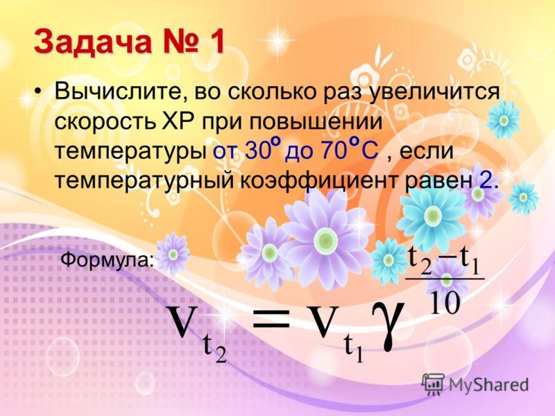 Задача 1 Вычислите, во сколько раз увеличится скорость ХР при повышении температуры от 30 до 70 С, если температурный коэффициент равен 2. оо Формула: