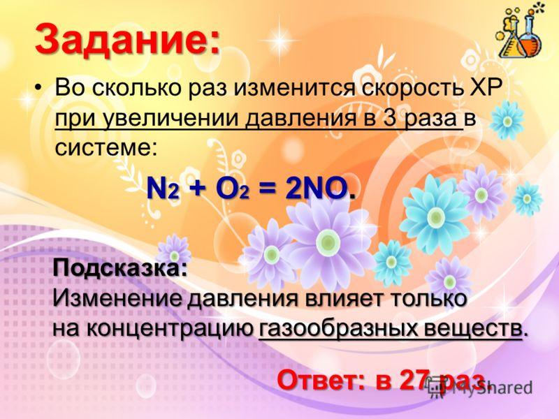 Во сколько раз изменится скорость ХР при увеличении давления в 3 раза в системе: N 2 + O 2 = 2NO. Задание: Подсказка: Изменение давления влияет только на концентрацию газообразных веществ. Ответ: в 27 раз.