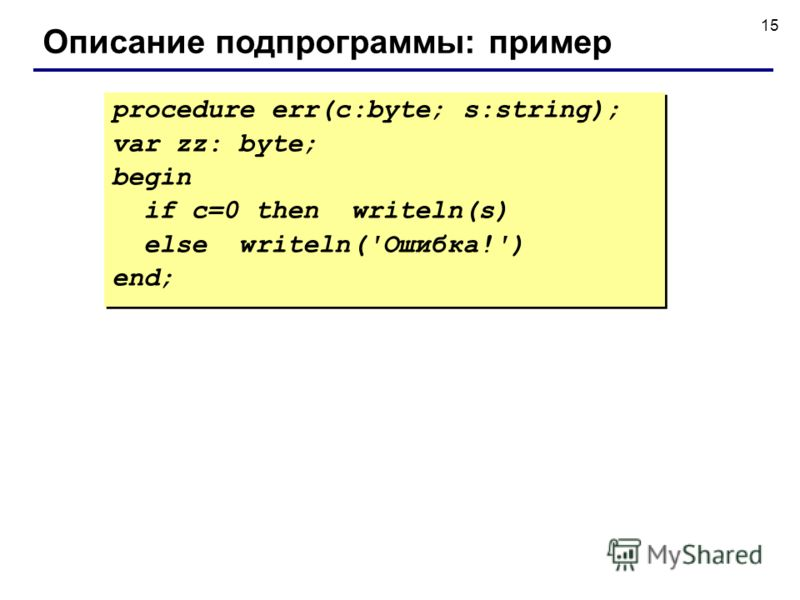 15 Описание подпрограммы: пример procedure err(c:byte; s:string); var zz: byte; begin if c=0 then writeln(s) else writeln('Ошибка!') end; procedure err(c:byte; s:string); var zz: byte; begin if c=0 then writeln(s) else writeln('Ошибка!') end;
