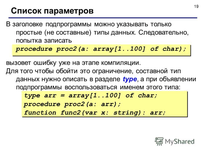19 вызовет ошибку уже на этапе компиляции. Для того чтобы обойти это ограничение, составной тип данных нужно описать в разделе type, а при объявлении подпрограммы воспользоваться именем этого типа: Список параметров procedure proc2(a: array[1..100] o