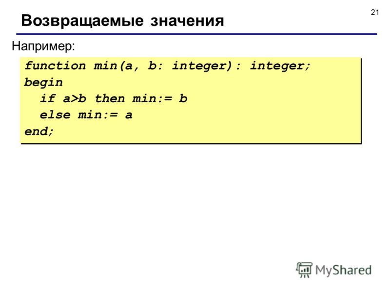 21 Например: Возвращаемые значения function min(a, b: integer): integer; begin if a>b then min:= b else min:= a end; function min(a, b: integer): integer; begin if a>b then min:= b else min:= a end;