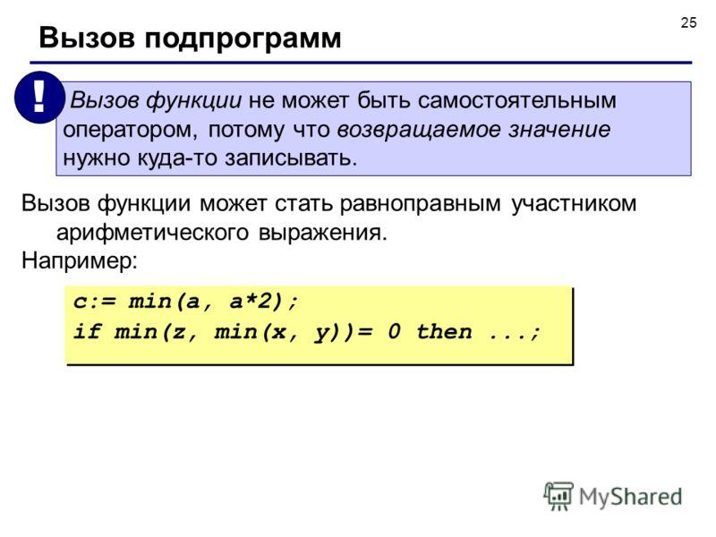 25 Вызов функции может стать равноправным участником арифметического выражения. Например: c:= min(a, a*2); if min(z, min(x, y))= 0 then...; c:= min(a, a*2); if min(z, min(x, y))= 0 then...; Вызов функции не может быть самостоятельным оператором, пото
