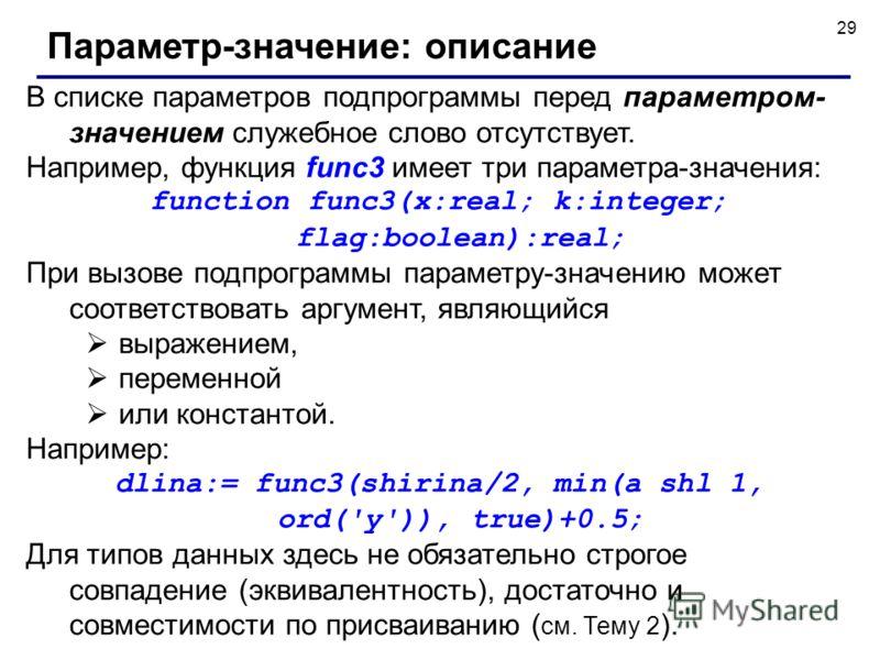 29 В списке параметров подпрограммы перед параметром- значением служебное слово отсутствует. Например, функция func3 имеет три параметра-значения: function func3(x:real; k:integer; flag:boolean):real; При вызове подпрограммы параметру-значению может