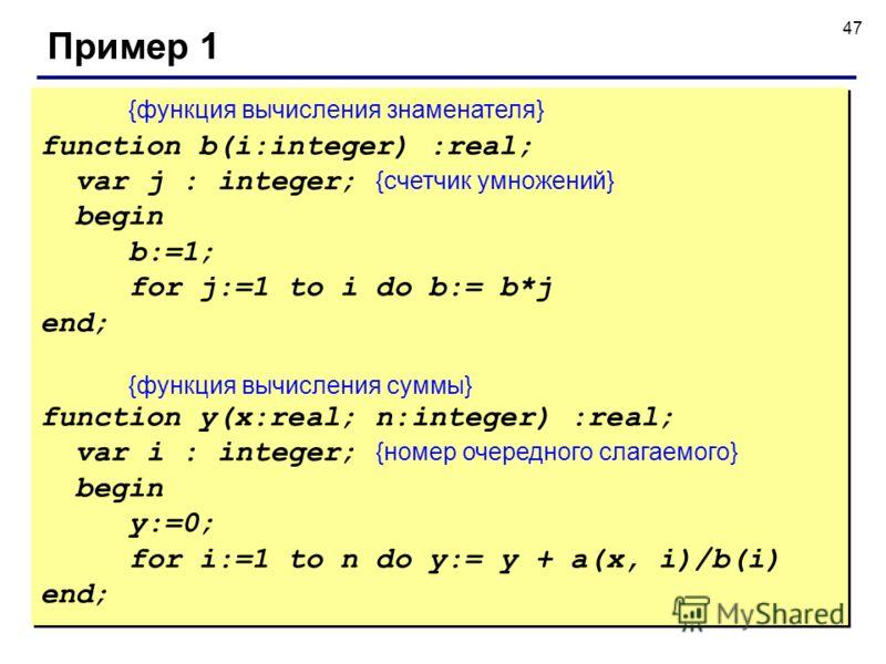 47 Пример 1 {функция вычисления знаменателя} function b(i:integer) :real; var j : integer; {счетчик умножений} begin b:=1; for j:=1 to i do b:= b*j end; {функция вычисления суммы} function y(x:real; n:integer) :real; var i : integer; {номер очередног
