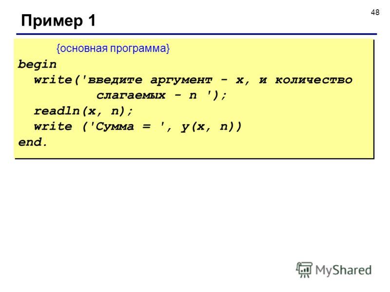 48 Пример 1 {основная программа} begin write('введите аргумент - x, и количество слагаемых - n '); readln(x, n); write ('Сумма = ', y(x, n)) end. {основная программа} begin write('введите аргумент - x, и количество слагаемых - n '); readln(x, n); wri