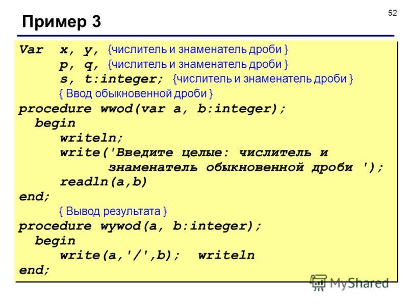 52 Пример 3 Varx, y, {числитель и знаменатель дроби } p, q, {числитель и знаменатель дроби } s, t:integer; {числитель и знаменатель дроби } { Ввод обыкновенной дроби } procedure wwod(var a, b:integer); begin writeln; write('Введите целые: числитель и