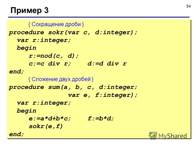 54 Пример 3 { Сокращение дроби } procedure sokr(var c, d:integer); var r:integer; begin r:=nod(c, d); c:=c div r;d:=d div r end; { Сложение двух дробей } procedure sum(a, b, c, d:integer; var e, f:integer); var r:integer; begin e:=a*d+b*c;f:=b*d; sok