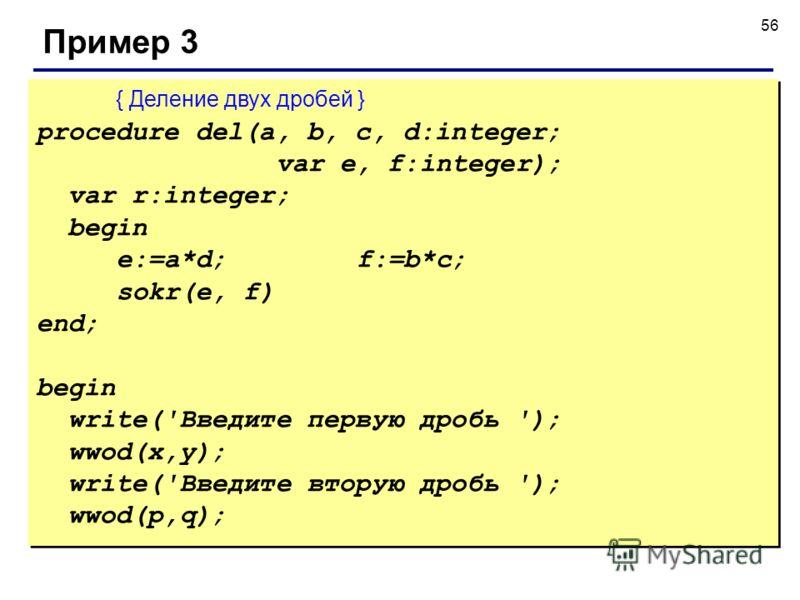 56 Пример 3 { Деление двух дробей } procedure del(a, b, c, d:integer; var e, f:integer); var r:integer; begin e:=a*d;f:=b*c; sokr(e, f) end; begin write('Введите первую дробь '); wwod(x,y); write('Введите вторую дробь '); wwod(p,q); { Деление двух др