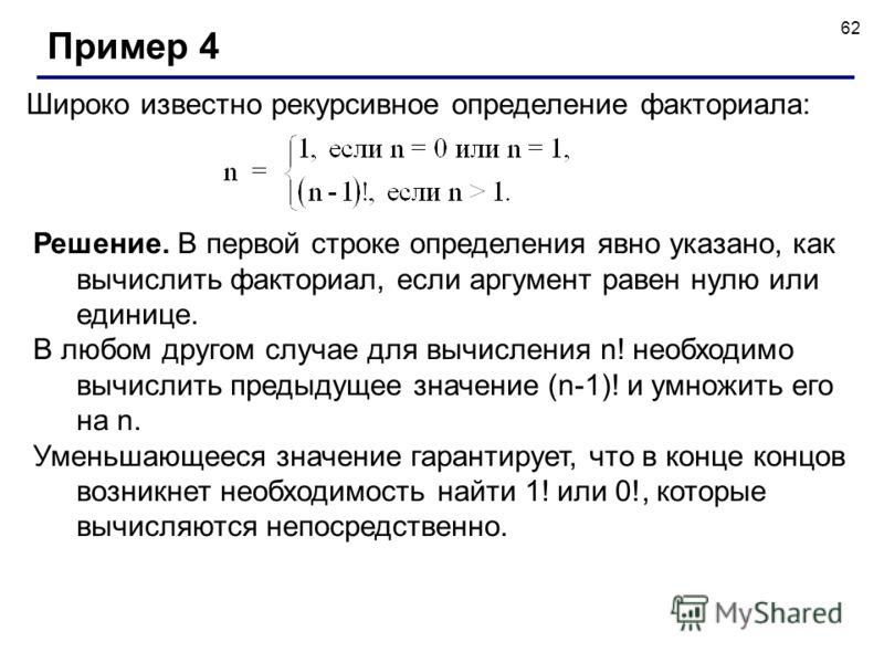 62 Широко известно рекурсивное определение факториала: Пример 4 Решение. В первой строке определения явно указано, как вычислить факториал, если аргумент равен нулю или единице. В любом другом случае для вычисления n! необходимо вычислить предыдущее
