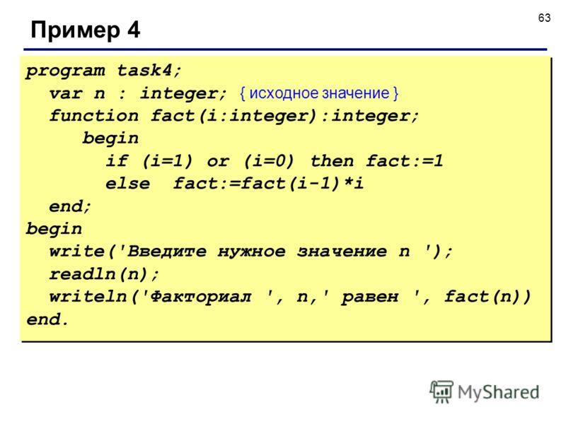 63 Пример 4 program task4; var n : integer; { исходное значение } function fact(i:integer):integer; begin if (i=1) or (i=0) then fact:=1 else fact:=fact(i-1)*i end; begin write('Введите нужное значение n '); readln(n); writeln('Факториал ', n,' равен