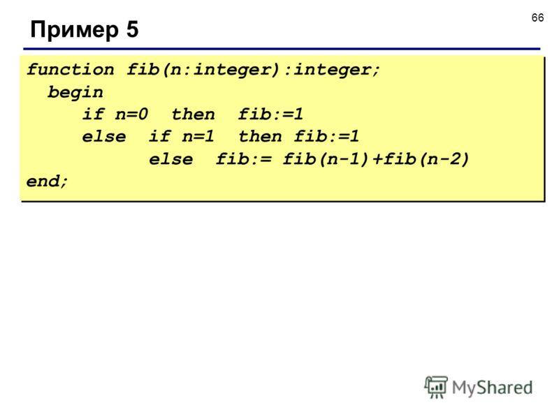 66 Пример 5 function fib(n:integer):integer; begin if n=0 then fib:=1 else if n=1 then fib:=1 else fib:= fib(n-1)+fib(n-2) end; function fib(n:integer):integer; begin if n=0 then fib:=1 else if n=1 then fib:=1 else fib:= fib(n-1)+fib(n-2) end;