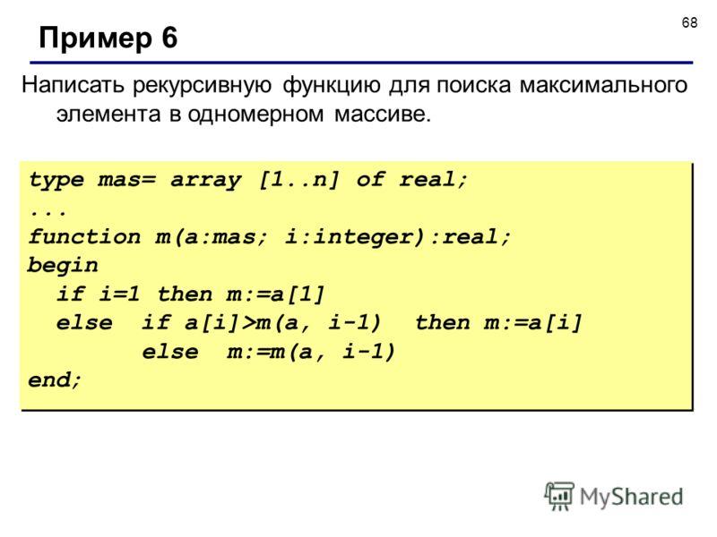 68 Написать рекурсивную функцию для поиска максимального элемента в одномерном массиве. Пример 6 type mas= array [1..n] of real;... function m(a:mas; i:integer):real; begin if i=1 then m:=a[1] else if a[i]>m(a, i-1) then m:=a[i] else m:=m(a, i-1) end