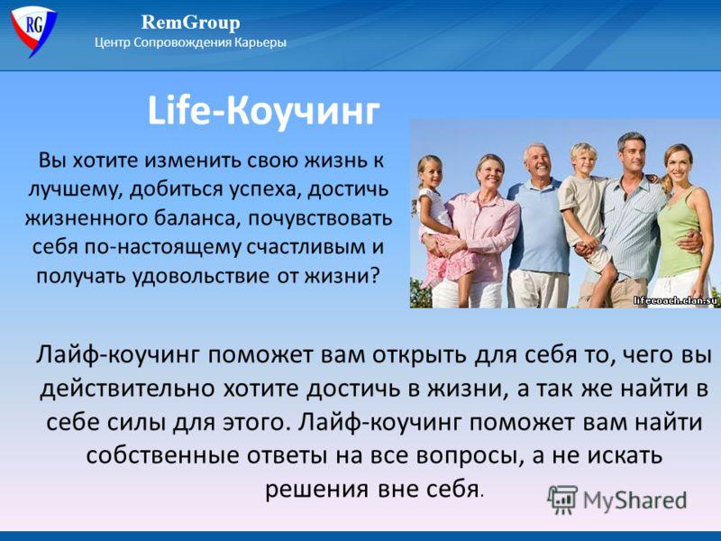 Life-Коучинг RemGroup Центр Сопровождения Карьеры Вы хотите изменить свою жизнь к лучшему, добиться успеха, достичь жизненного баланса, почувствовать себя по-настоящему счастливым и получать удовольствие от жизни? Лайф-коучинг поможет вам открыть для