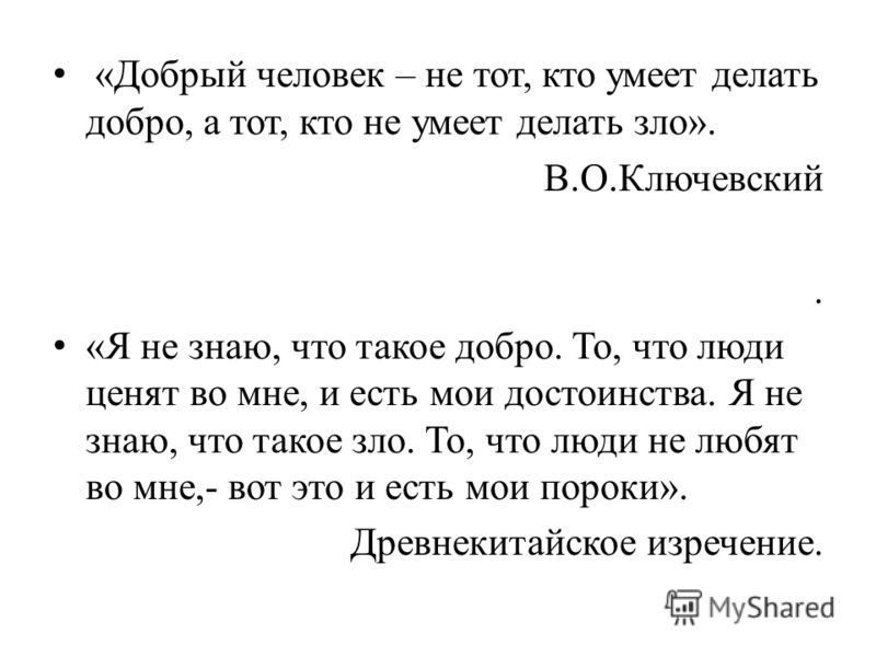 «Добрый человек – не тот, кто умеет делать добро, а тот, кто не умеет делать зло». В.О.Ключевский. «Я не знаю, что такое добро. То, что люди ценят во мне, и есть мои достоинства. Я не знаю, что такое зло. То, что люди не любят во мне,- вот это и есть