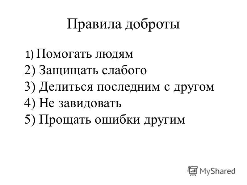 Правила доброты 1) Помогать людям 2) Защищать слабого 3) Делиться последним с другом 4) Не завидовать 5) Прощать ошибки другим