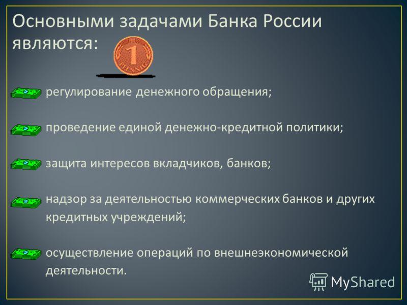 Основными задачами Банка России являются : регулирование денежного обращения ; проведение единой денежно - кредитной политики ; защита интересов вкладчиков, банков ; надзор за деятельностью коммерческих банков и других кредитных учреждений ; осуществ