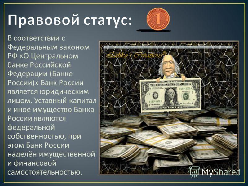 В соответствии с Федеральным законом РФ « О Центральном банке Российской Федерации ( Банке России )» Банк России является юридическим лицом. Уставный капитал и иное имущество Банка России являются федеральной собственностью, при этом Банк России наде