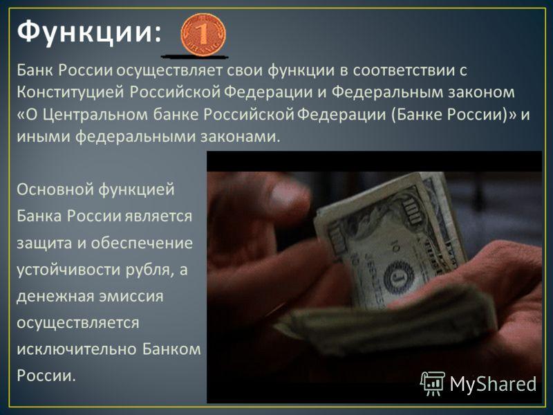 Банк России осуществляет свои функции в соответствии с Конституцией Российской Федерации и Федеральным законом « О Центральном банке Российской Федерации ( Банке России )» и иными федеральными законами. Основной функцией Банка России является защита
