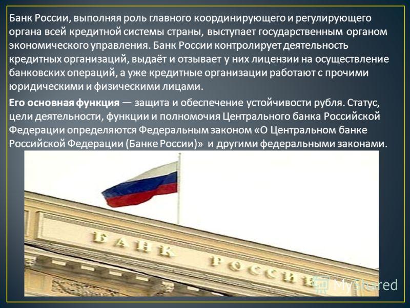 Банк России, выполняя роль главного координирующего и регулирующего органа всей кредитной системы страны, выступает государственным органом экономического управления. Банк России контролирует деятельность кредитных организаций, выдаёт и отзывает у ни