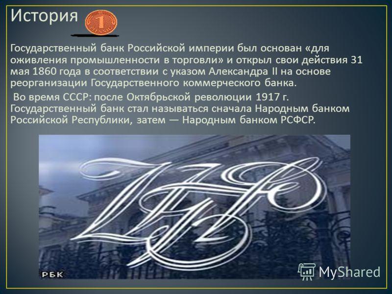 История Государственный банк Российской империи был основан « для оживления промышленности в торговли » и открыл свои действия 31 мая 1860 года в соответствии с указом Александра II на основе реорганизации Государственного коммерческого банка. Во вре