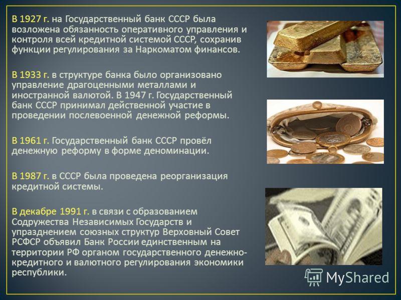 В 1927 г. на Государственный банк СССР была возложена обязанность оперативного управления и контроля всей кредитной системой СССР, сохранив функции регулирования за Наркоматом финансов. В 1933 г. в структуре банка было организовано управление драгоце