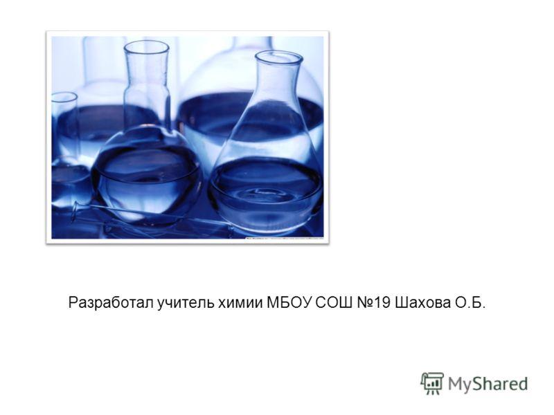 Разработал учитель химии МБОУ СОШ 19 Шахова О.Б.