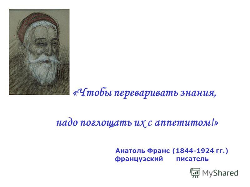 «Чтобы переваривать знания, надо поглощать их с аппетитом!» Анатоль Франс (1844-1924 гг.) французский писатель
