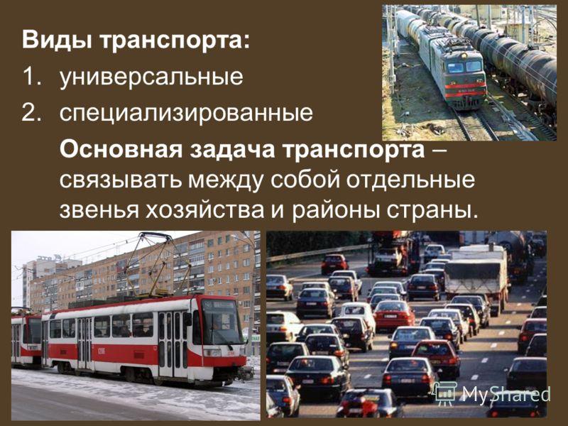Виды транспорта: 1.универсальные 2.специализированные Основная задача транспорта – связывать между собой отдельные звенья хозяйства и районы страны.